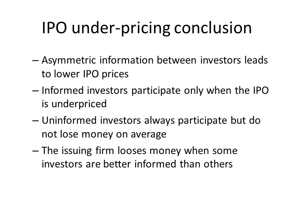 IPO under-pricing conclusion – Asymmetric information between investors leads to lower IPO prices – Informed investors participate only when the IPO i