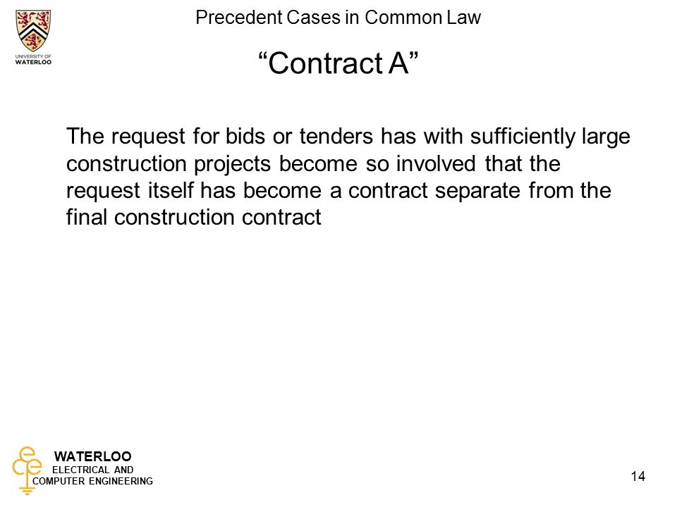 WATERLOO ELECTRICAL AND COMPUTER ENGINEERING Precedent Cases in Common Law 14 Contract A The request for bids or tenders has with sufficiently large construction projects become so involved that the request itself has become a contract separate from the final construction contract