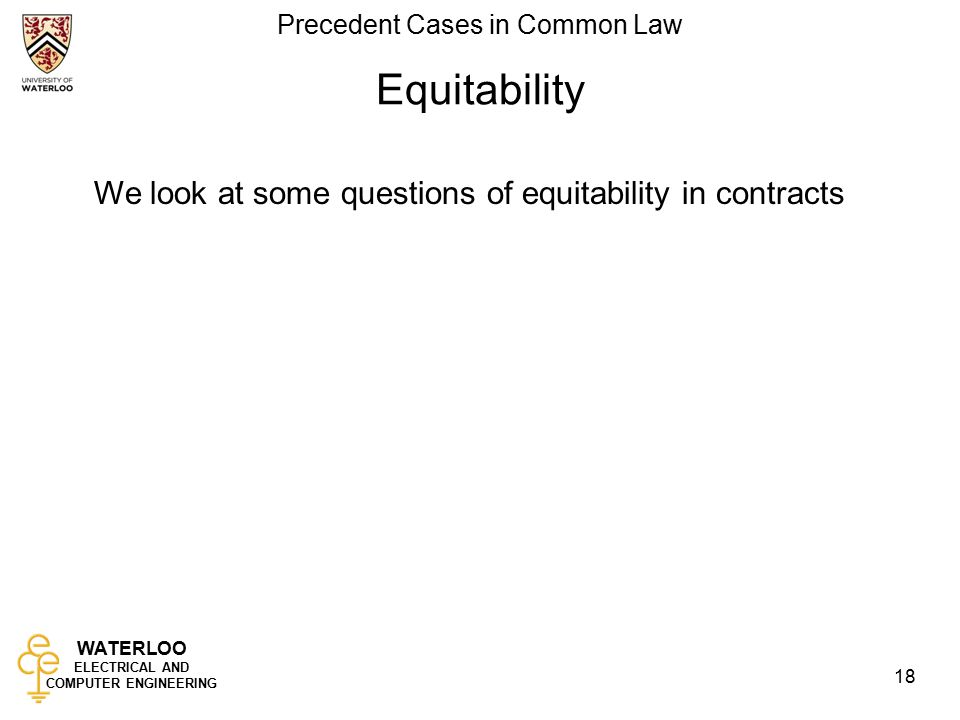WATERLOO ELECTRICAL AND COMPUTER ENGINEERING Precedent Cases in Common Law 18 Equitability We look at some questions of equitability in contracts