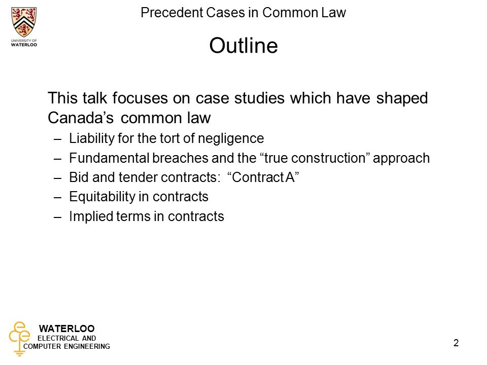 WATERLOO ELECTRICAL AND COMPUTER ENGINEERING Precedent Cases in Common Law 2 Outline This talk focuses on case studies which have shaped Canada's common law –Liability for the tort of negligence –Fundamental breaches and the true construction approach –Bid and tender contracts: Contract A –Equitability in contracts –Implied terms in contracts