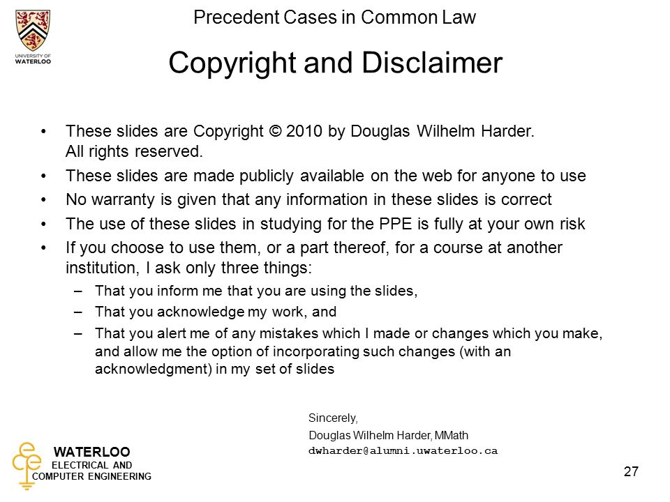 WATERLOO ELECTRICAL AND COMPUTER ENGINEERING Precedent Cases in Common Law 27 Copyright and Disclaimer These slides are Copyright © 2010 by Douglas Wilhelm Harder.