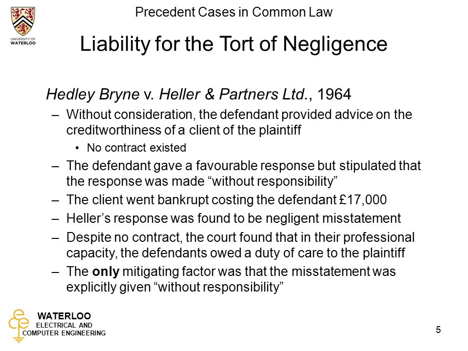 WATERLOO ELECTRICAL AND COMPUTER ENGINEERING Precedent Cases in Common Law 5 Liability for the Tort of Negligence Hedley Bryne v.