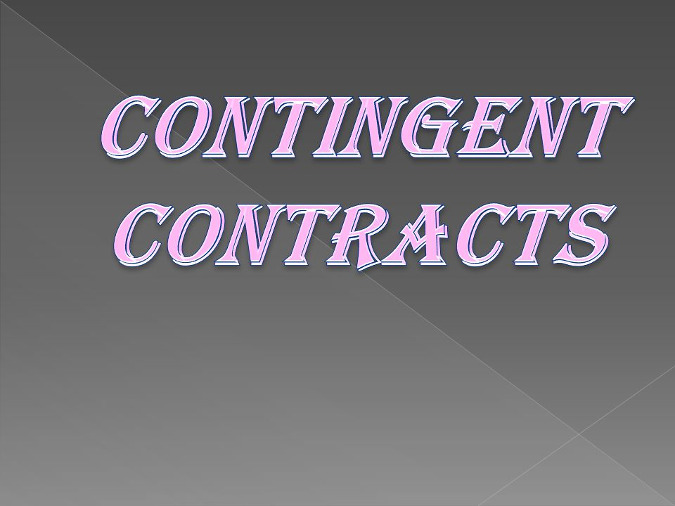 SECTION 31 OF THE CONTRACT ACT DEFINES: CONTINGENT CONTACT is a contract to do or not to do something if some event collateral to such contract does r does not happen.