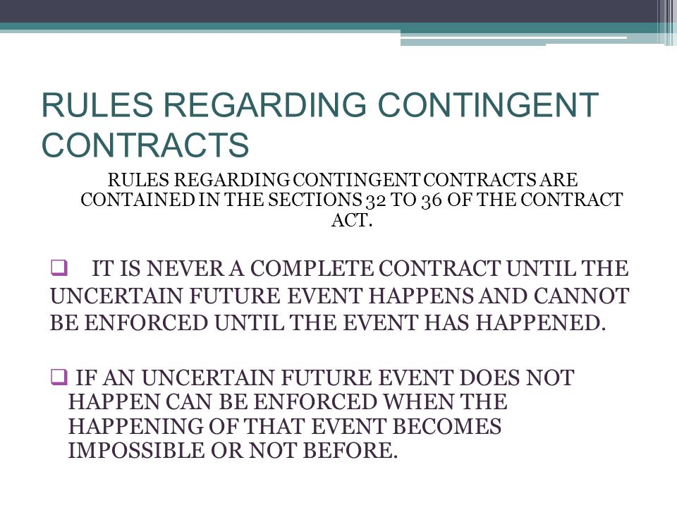 RULES REGARDING CONTINGENT CONTRACTS RULES REGARDING CONTINGENT CONTRACTS ARE CONTAINED IN THE SECTIONS 32 TO 36 OF THE CONTRACT ACT.  IT IS NEVER A
