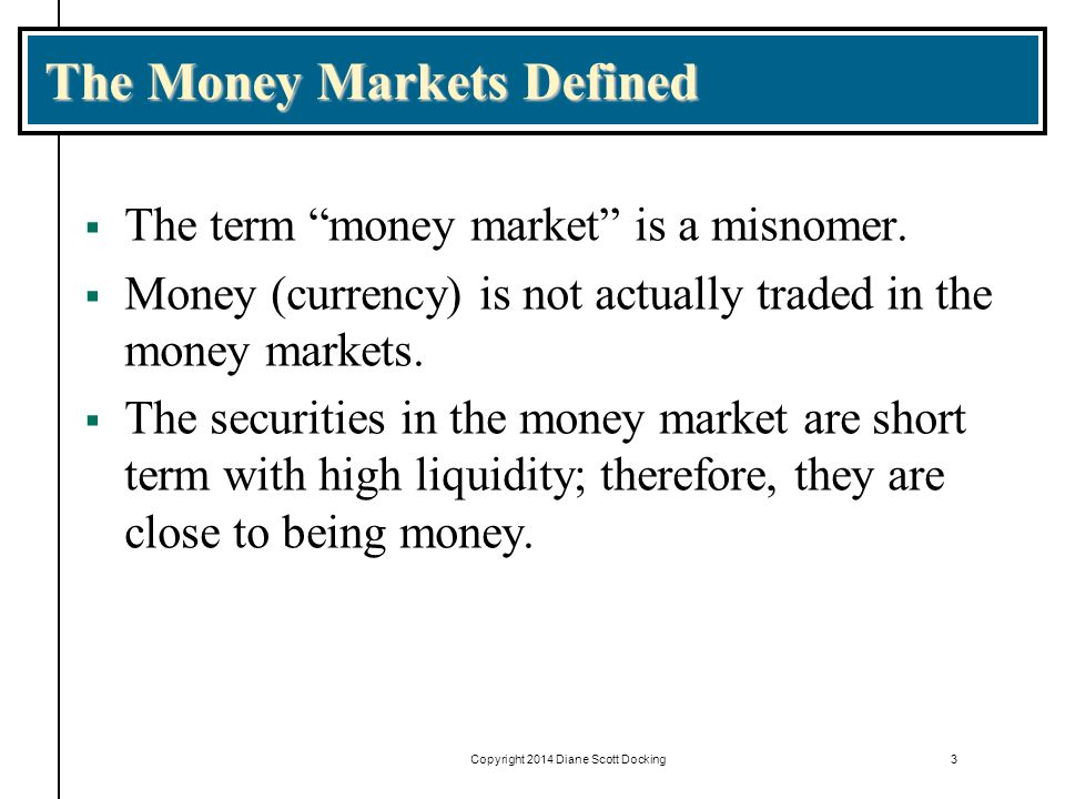 Copyright 2014 Diane Scott Docking3 The Money Markets Defined  The term money market is a misnomer.