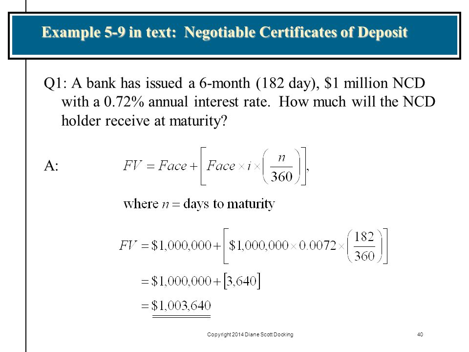 Copyright 2014 Diane Scott Docking40 Example 5-9 in text: Negotiable Certificates of Deposit Q1: A bank has issued a 6-month (182 day), $1 million NCD with a 0.72% annual interest rate.