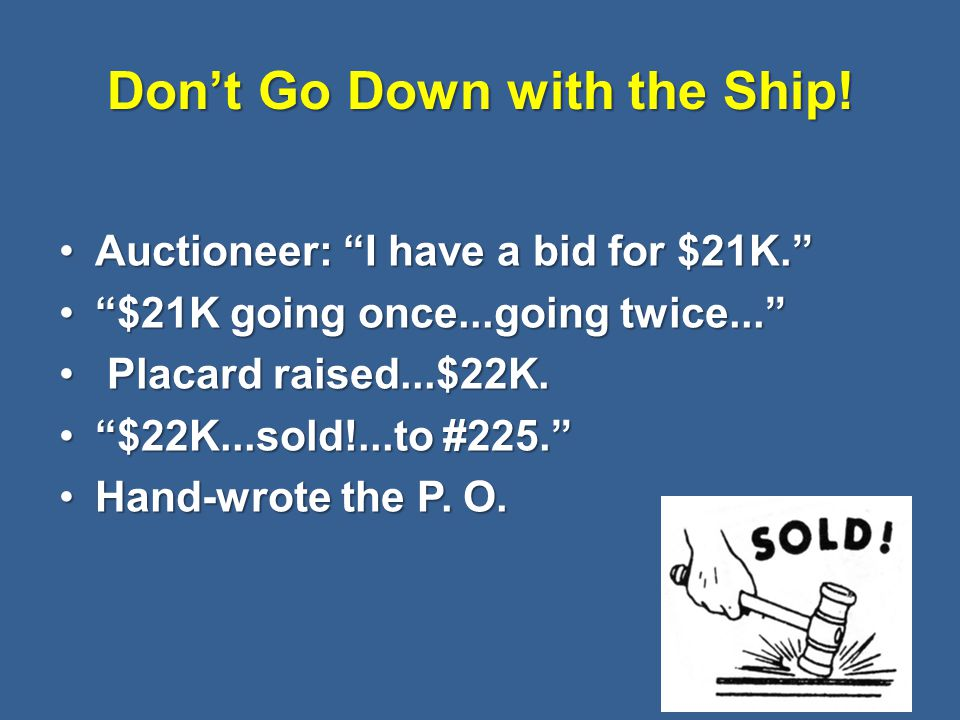 """Don't Go Down with the Ship! Auctioneer: """"I have a bid for $21K.""""Auctioneer: """"I have a bid for $21K."""" """"$21K going once...going twice...""""""""$21K going on"""