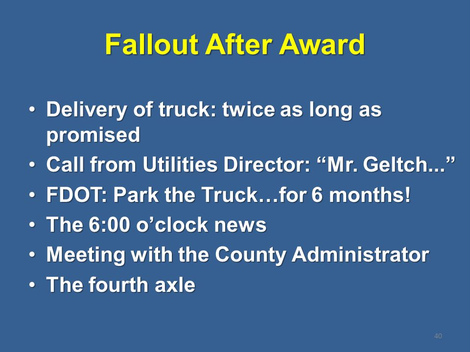 Fallout After Award Delivery of truck: twice as long as promisedDelivery of truck: twice as long as promised Call from Utilities Director: Mr.