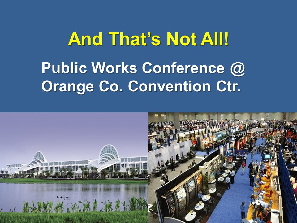 And That's Not All! Public Works Conference @ Orange Co. Convention Ctr. 42