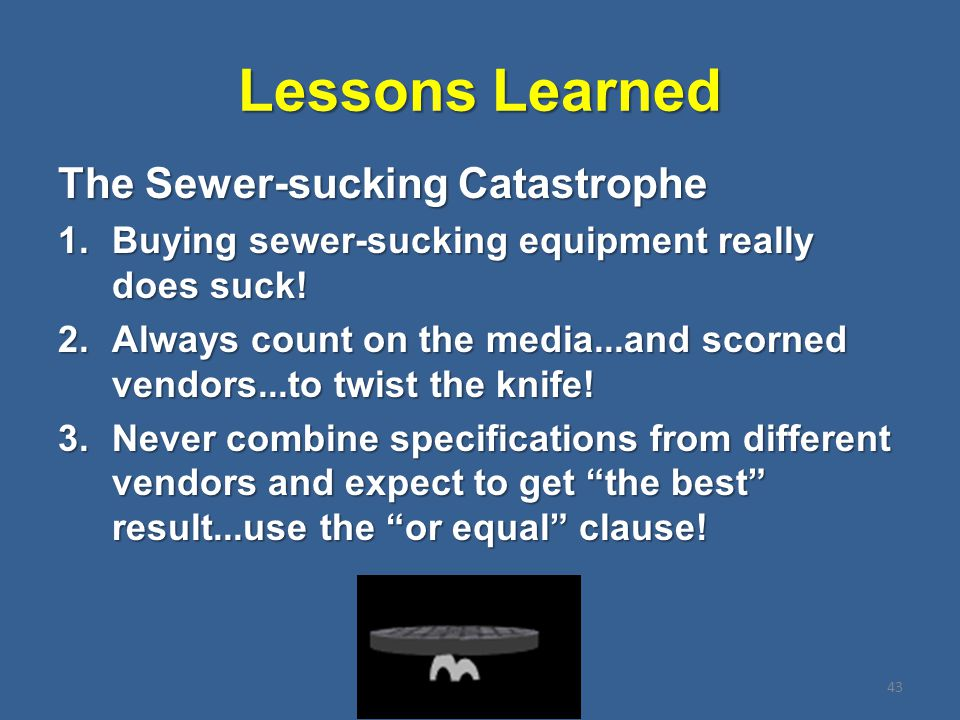 Lessons Learned The Sewer-sucking Catastrophe 1.Buying sewer-sucking equipment really does suck.