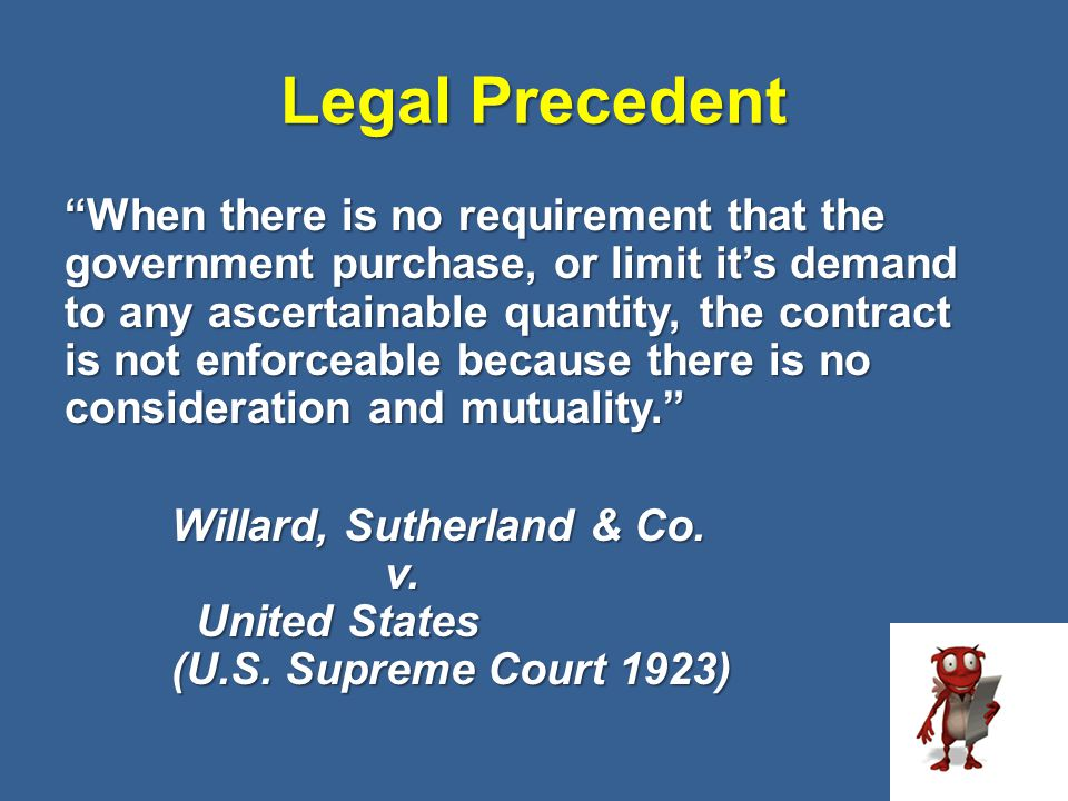 """Legal Precedent 52 """"When there is no requirement that the government purchase, or limit it's demand to any ascertainable quantity, the contract is not"""