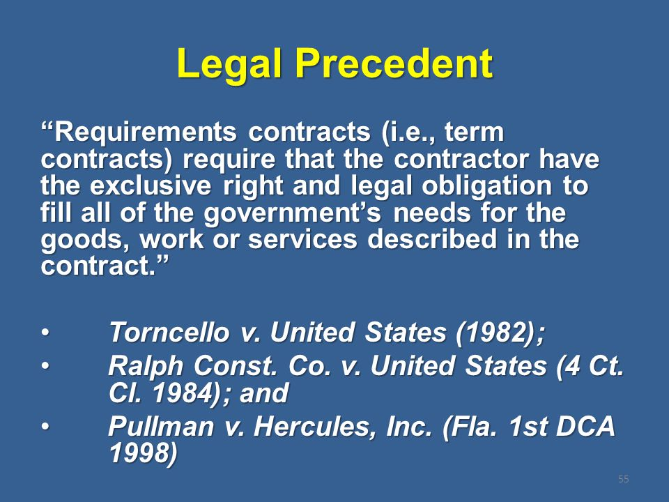 Legal Precedent 55 Requirements contracts (i.e., term contracts) require that the contractor have the exclusive right and legal obligation to fill all of the government's needs for the goods, work or services described in the contract. Torncello v.