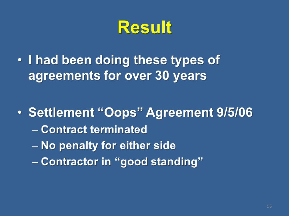Result I had been doing these types of agreements for over 30 yearsI had been doing these types of agreements for over 30 years Settlement Oops Agreement 9/5/06Settlement Oops Agreement 9/5/06 –Contract terminated –No penalty for either side –Contractor in good standing 56