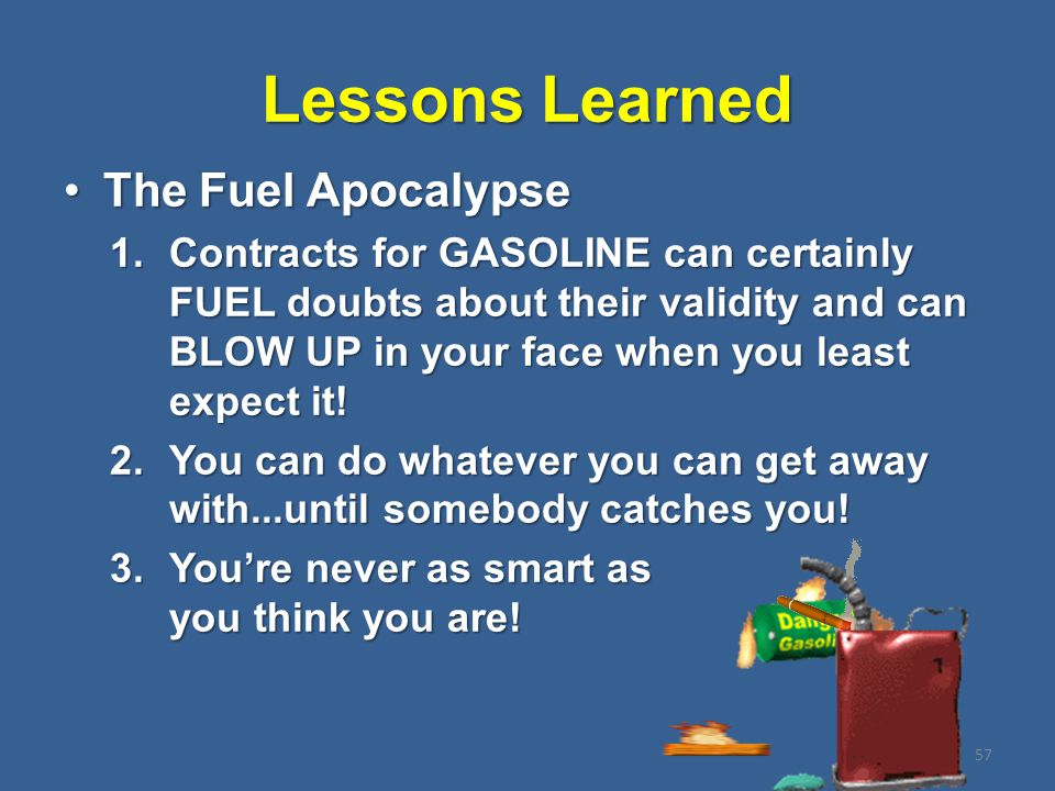 Lessons Learned The Fuel ApocalypseThe Fuel Apocalypse 1.Contracts for GASOLINE can certainly FUEL doubts about their validity and can BLOW UP in your