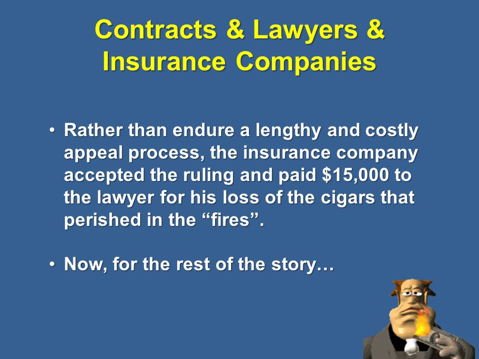 Contracts & Lawyers & Insurance Companies 61 Rather than endure a lengthy and costly appeal process, the insurance company accepted the ruling and paid $15,000 to the lawyer for his loss of the cigars that perished in the fires .Rather than endure a lengthy and costly appeal process, the insurance company accepted the ruling and paid $15,000 to the lawyer for his loss of the cigars that perished in the fires .