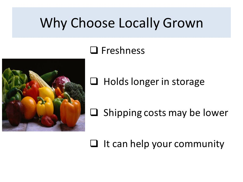 Why Choose Locally Grown  Freshness  Holds longer in storage  Shipping costs may be lower  It can help your community