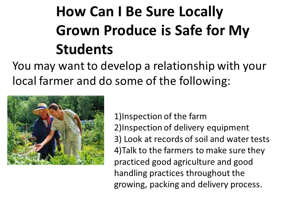 1)Inspection of the farm 2)Inspection of delivery equipment 3) Look at records of soil and water tests 4)Talk to the farmers to make sure they practiced good agriculture and good handling practices throughout the growing, packing and delivery process.