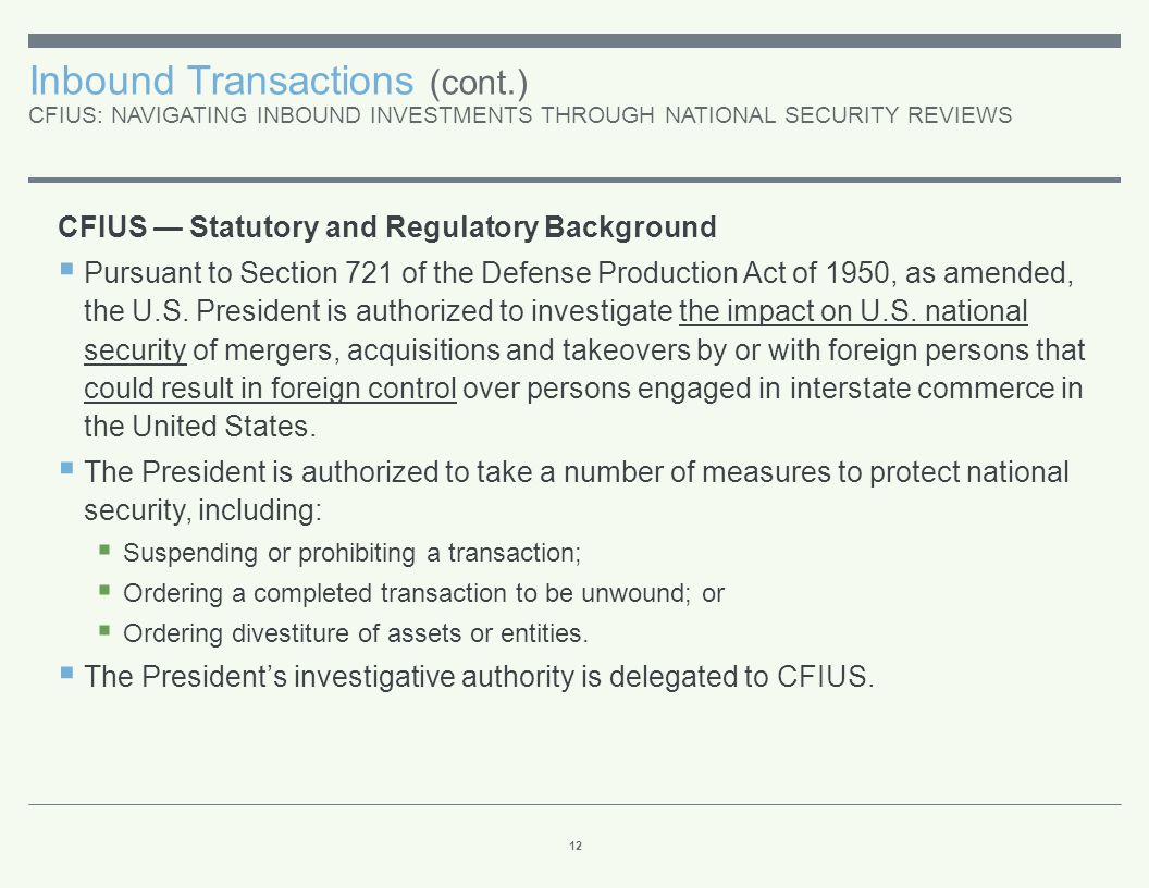 Inbound Transactions (cont.) CFIUS: NAVIGATING INBOUND INVESTMENTS THROUGH NATIONAL SECURITY REVIEWS 12 CFIUS — Statutory and Regulatory Background 