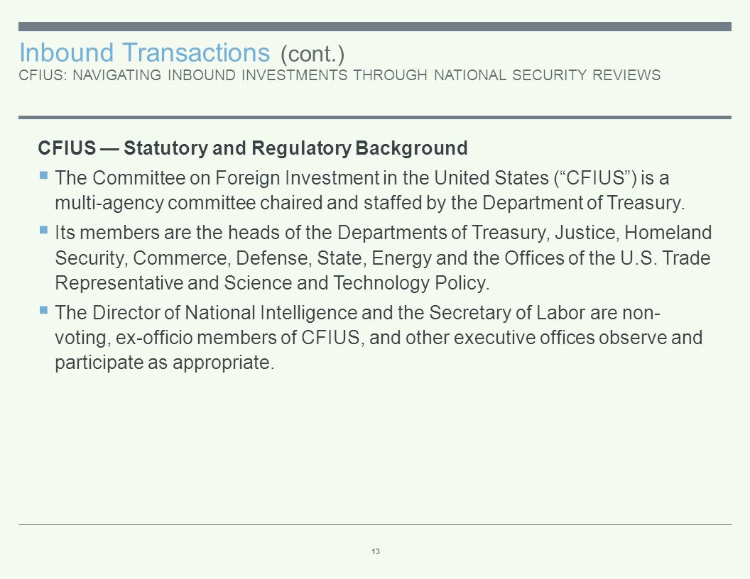 Inbound Transactions (cont.) CFIUS: NAVIGATING INBOUND INVESTMENTS THROUGH NATIONAL SECURITY REVIEWS 13 CFIUS — Statutory and Regulatory Background 