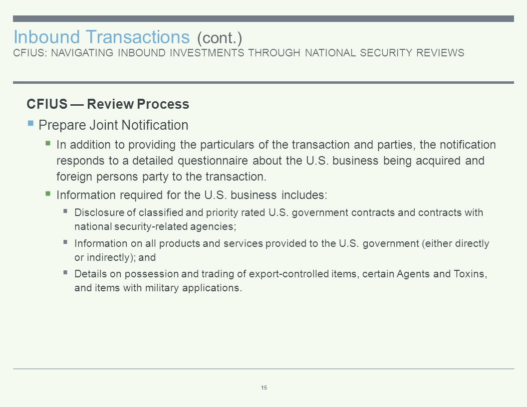 Inbound Transactions (cont.) CFIUS: NAVIGATING INBOUND INVESTMENTS THROUGH NATIONAL SECURITY REVIEWS 15 CFIUS — Review Process  Prepare Joint Notific