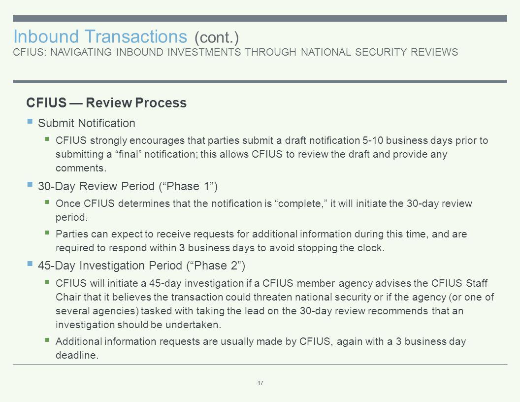 Inbound Transactions (cont.) CFIUS: NAVIGATING INBOUND INVESTMENTS THROUGH NATIONAL SECURITY REVIEWS 17 CFIUS — Review Process  Submit Notification 