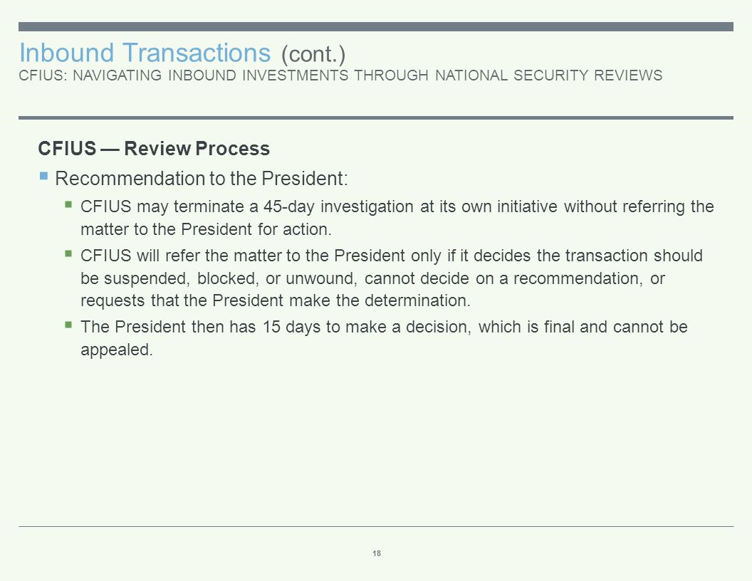 Inbound Transactions (cont.) CFIUS: NAVIGATING INBOUND INVESTMENTS THROUGH NATIONAL SECURITY REVIEWS 18 CFIUS — Review Process  Recommendation to the