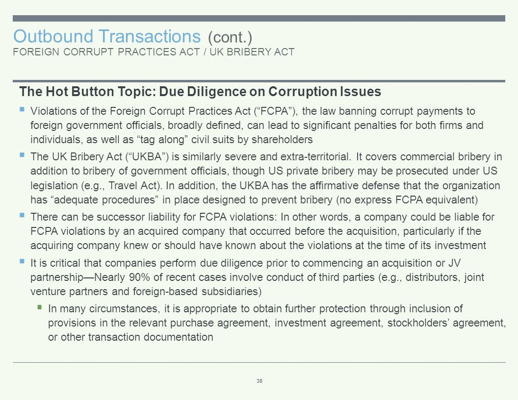 Outbound Transactions (cont.) FOREIGN CORRUPT PRACTICES ACT / UK BRIBERY ACT 38 The Hot Button Topic: Due Diligence on Corruption Issues  Violations
