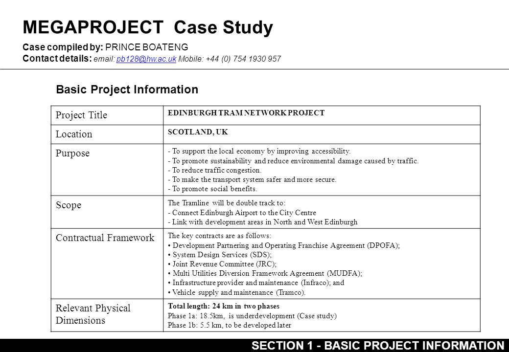 MEGAPROJECT Case Study Basic Project Information Case compiled by: PRINCE BOATENG Contact details: email: pb128@hw.ac.uk Mobile: +44 (0) 754 1930 957pb128@hw.ac.uk Project Title EDINBURGH TRAM NETWORK PROJECT Location SCOTLAND, UK Purpose - To support the local economy by improving accessibility.