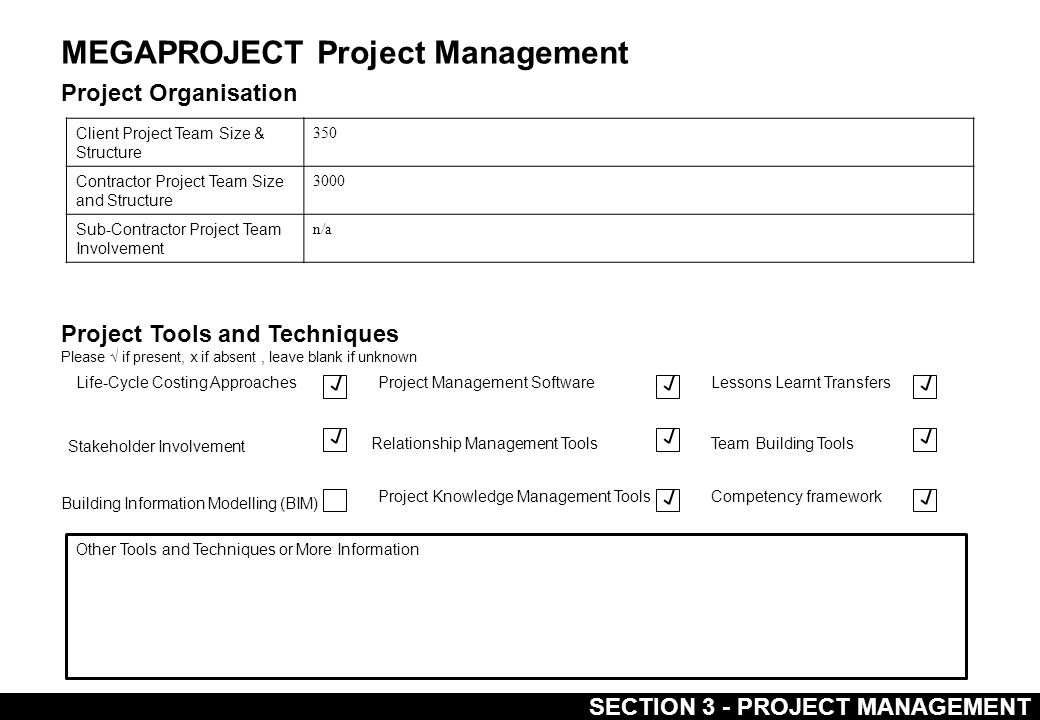 MEGAPROJECT Project Management Project Organisation Client Project Team Size & Structure 350 Contractor Project Team Size and Structure 3000 Sub-Contractor Project Team Involvement n/a Project Tools and Techniques Please √ if present, x if absent, leave blank if unknown Life-Cycle Costing Approaches Stakeholder Involvement Building Information Modelling (BIM) Project Management Software Relationship Management Tools Project Knowledge Management Tools Lessons Learnt Transfers Team Building Tools Competency framework Other Tools and Techniques or More Information SECTION 3 - PROJECT MANAGEMENT