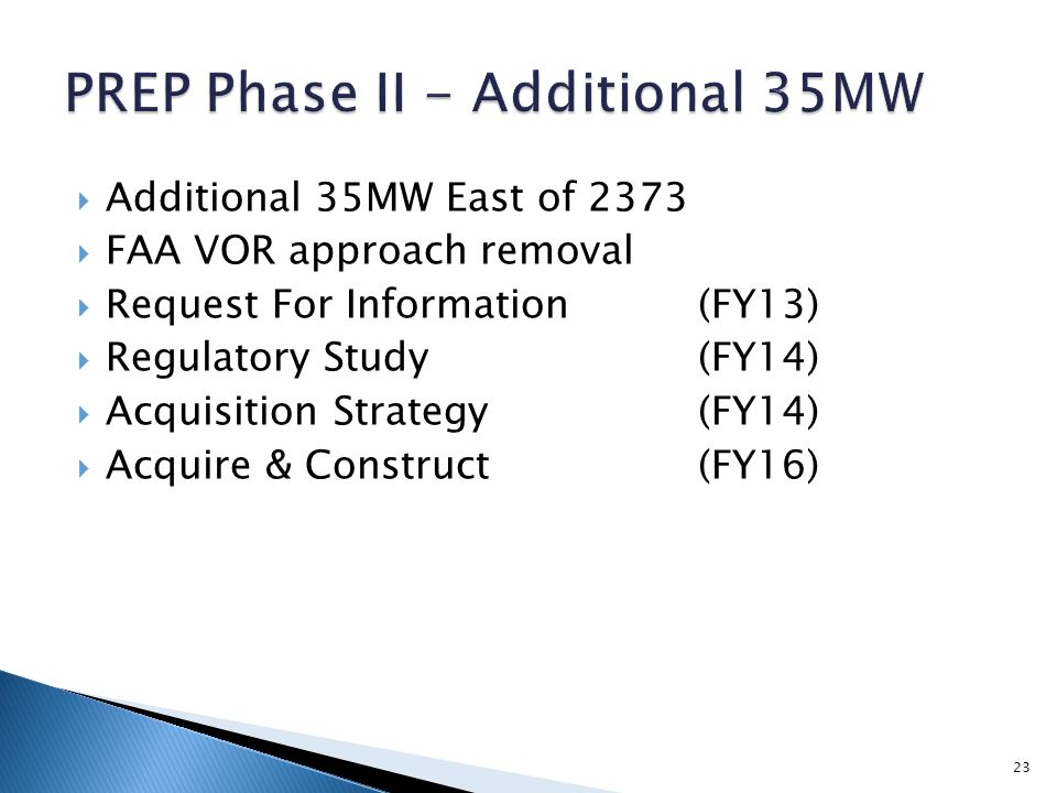  Additional 35MW East of 2373  FAA VOR approach removal  Request For Information(FY13)  Regulatory Study(FY14)  Acquisition Strategy(FY14)  Acqu