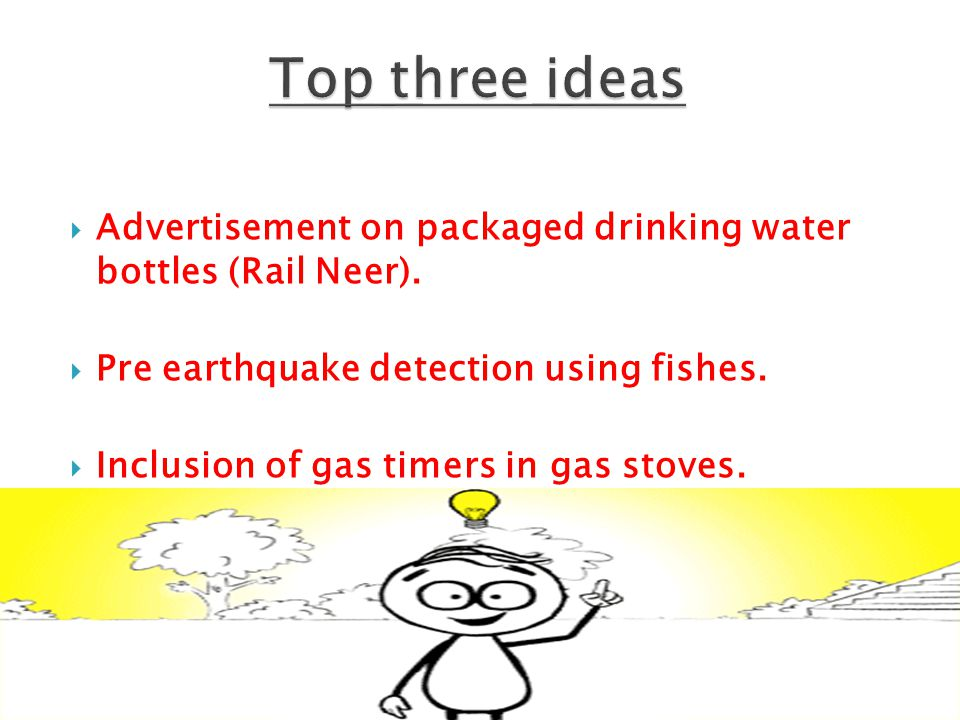  Advertisement on packaged drinking water bottles (Rail Neer).  Pre earthquake detection using fishes.  Inclusion of gas timers in gas stoves.