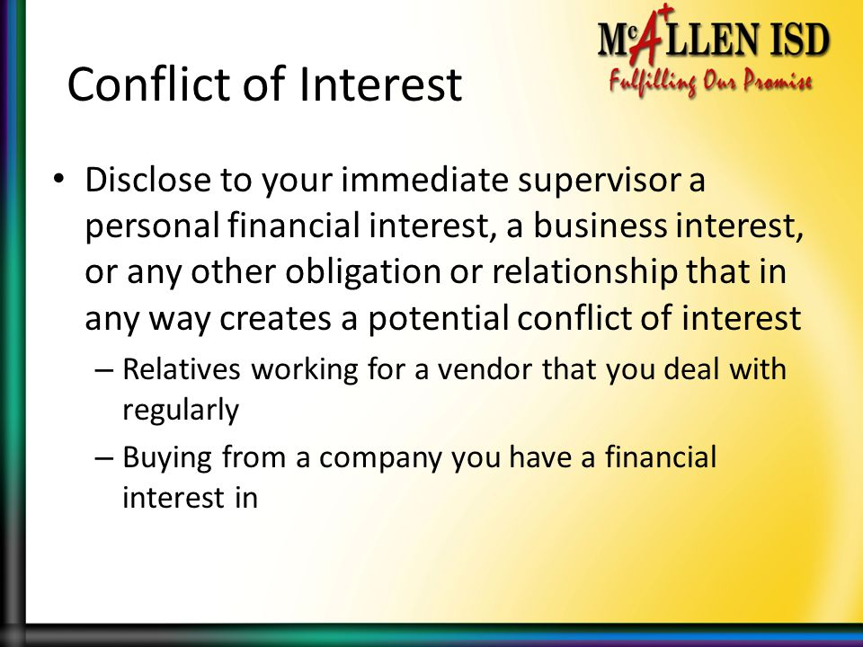 Conflict of Interest Disclose to your immediate supervisor a personal financial interest, a business interest, or any other obligation or relationship that in any way creates a potential conflict of interest – Relatives working for a vendor that you deal with regularly – Buying from a company you have a financial interest in