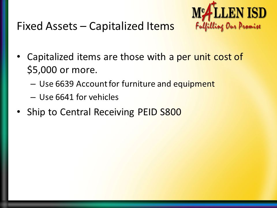 Fixed Assets – Capitalized Items Capitalized items are those with a per unit cost of $5,000 or more.