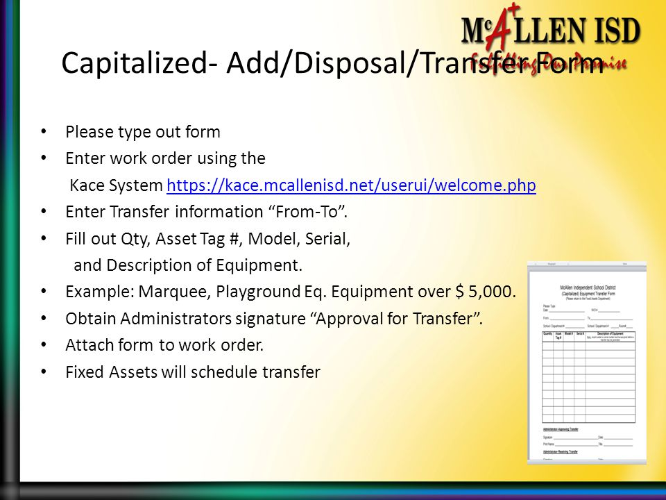 Capitalized- Add/Disposal/Transfer Form Please type out form Enter work order using the Kace System https://kace.mcallenisd.net/userui/welcome.phphttps://kace.mcallenisd.net/userui/welcome.php Enter Transfer information From-To .
