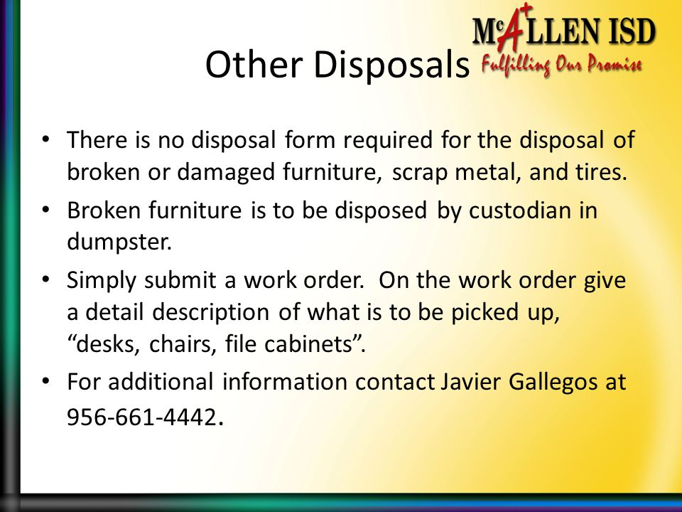 Other Disposals There is no disposal form required for the disposal of broken or damaged furniture, scrap metal, and tires.