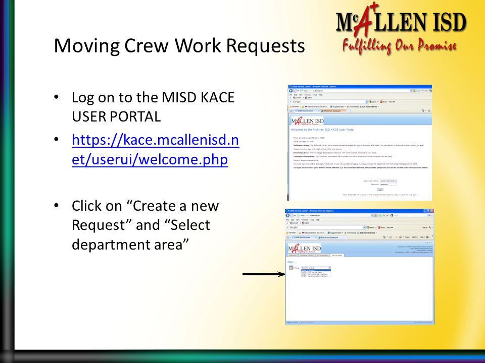 Moving Crew Work Requests Log on to the MISD KACE USER PORTAL https://kace.mcallenisd.n et/userui/welcome.php https://kace.mcallenisd.n et/userui/welcome.php Click on Create a new Request and Select department area