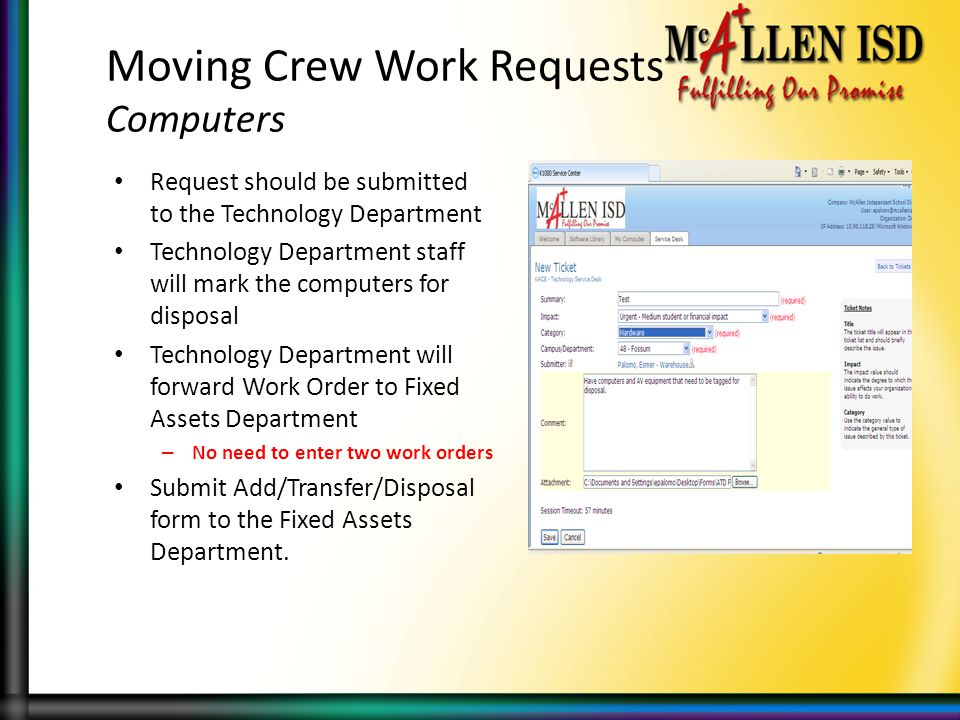 Moving Crew Work Requests Computers Request should be submitted to the Technology Department Technology Department staff will mark the computers for disposal Technology Department will forward Work Order to Fixed Assets Department – No need to enter two work orders Submit Add/Transfer/Disposal form to the Fixed Assets Department.