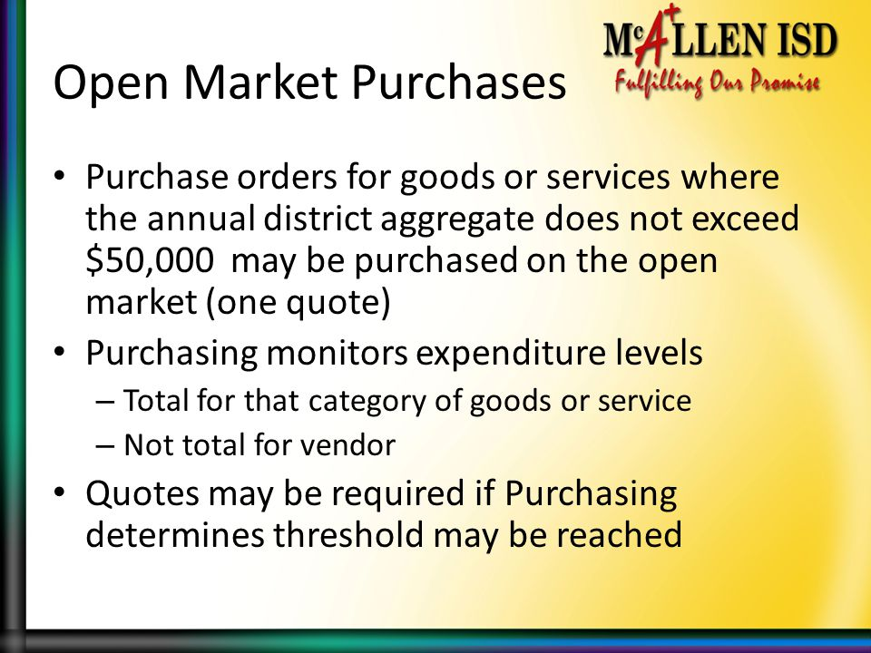 Open Market Purchases Purchase orders for goods or services where the annual district aggregate does not exceed $50,000 may be purchased on the open market (one quote) Purchasing monitors expenditure levels – Total for that category of goods or service – Not total for vendor Quotes may be required if Purchasing determines threshold may be reached