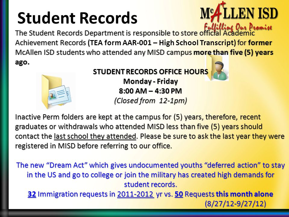 The Student Records Department is responsible to store official Academic Achievement Records for former McAllen ISD students who attended any MISD campus more than five (5) years ago.