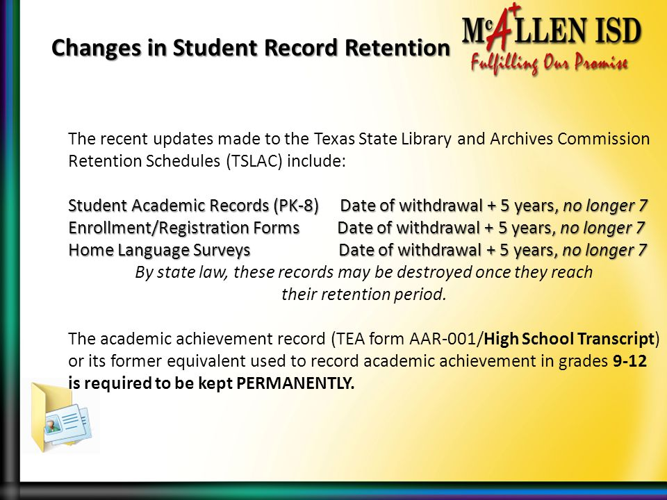 The recent updates made to the Texas State Library and Archives Commission Retention Schedules (TSLAC) include: Student Academic Records (PK-8) Date of withdrawal + 5 years, no longer 7 Enrollment/Registration Forms Date of withdrawal + 5 years, no longer 7 Home Language Surveys Date of withdrawal + 5 years, no longer 7 By state law, these records may be destroyed once they reach their retention period.