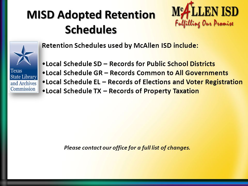 Retention Schedules used by McAllen ISD include: Local Schedule SD – Records for Public School Districts Local Schedule GR – Records Common to All Governments Local Schedule EL – Records of Elections and Voter Registration Local Schedule TX – Records of Property Taxation MISD Adopted Retention Schedules Please contact our office for a full list of changes.