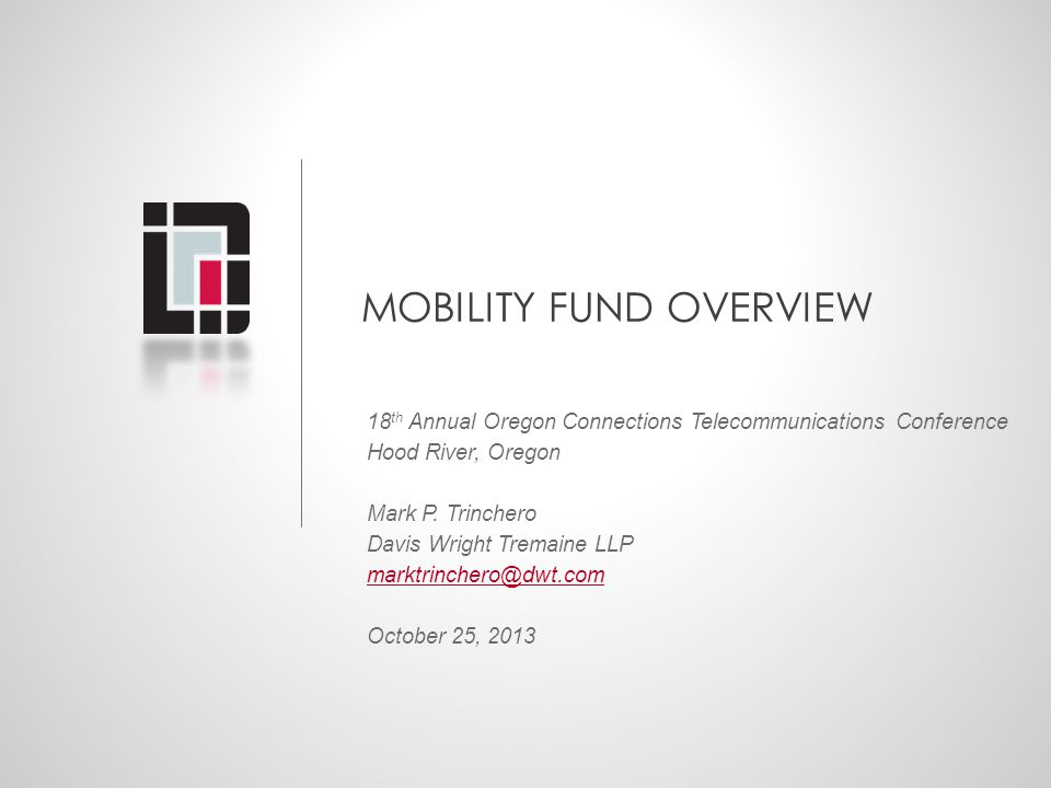 MOBILITY FUND OVERVIEW 18 th Annual Oregon Connections Telecommunications Conference Hood River, Oregon Mark P. Trinchero Davis Wright Tremaine LLP ma