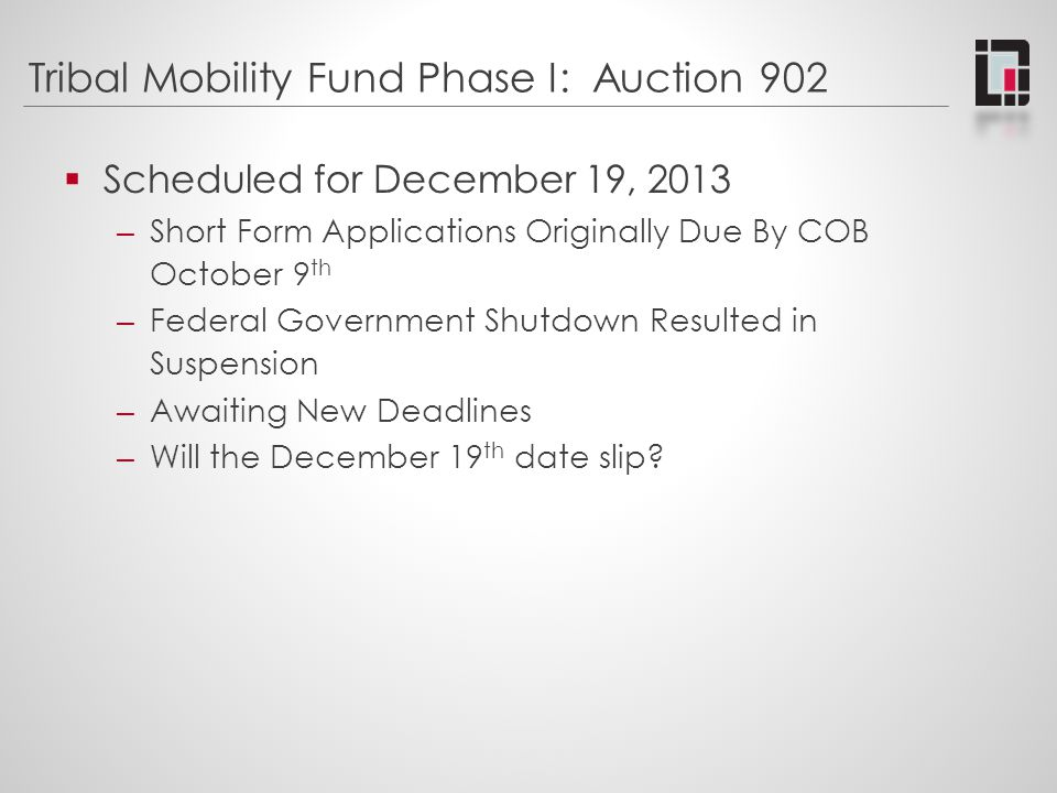 Tribal Mobility Fund Phase I: Auction 902  Scheduled for December 19, 2013 – Short Form Applications Originally Due By COB October 9 th – Federal Gov
