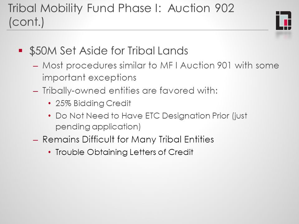 Tribal Mobility Fund Phase I: Auction 902 (cont.)  $50M Set Aside for Tribal Lands – Most procedures similar to MF I Auction 901 with some important