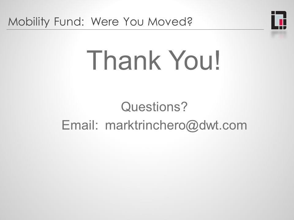 Mobility Fund: Were You Moved? Thank You! Questions? Email: marktrinchero@dwt.com