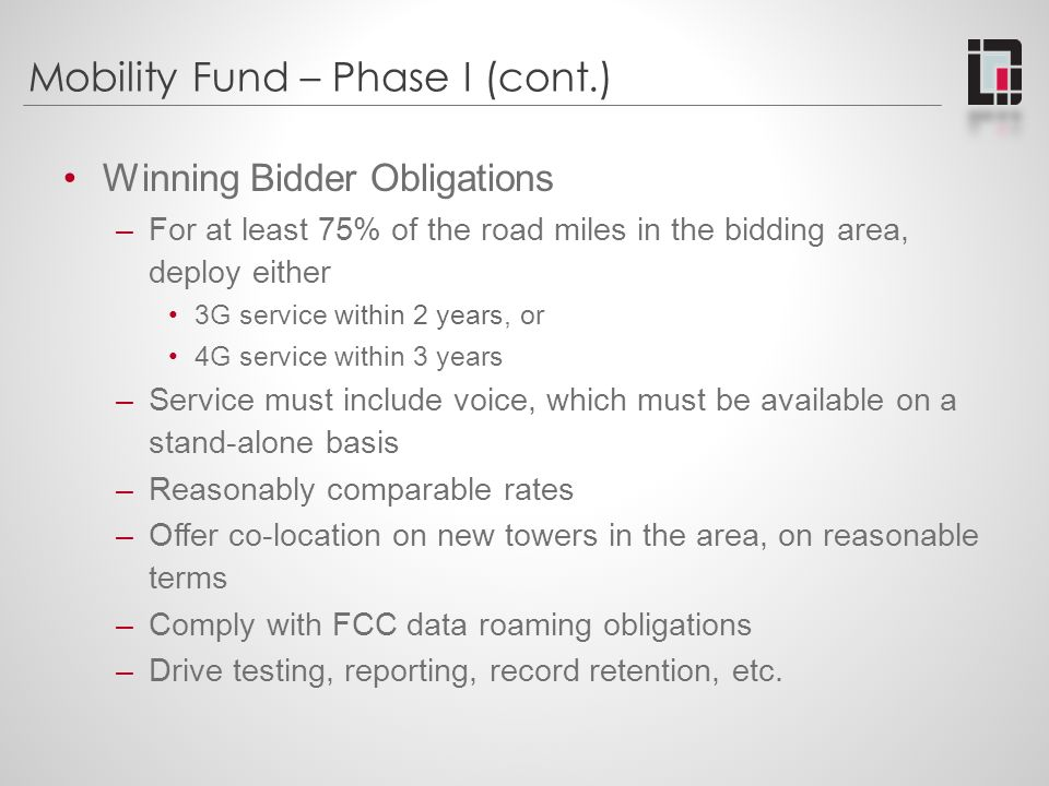 Mobility Fund – Phase I (cont.) Winning Bidder Obligations –For at least 75% of the road miles in the bidding area, deploy either 3G service within 2