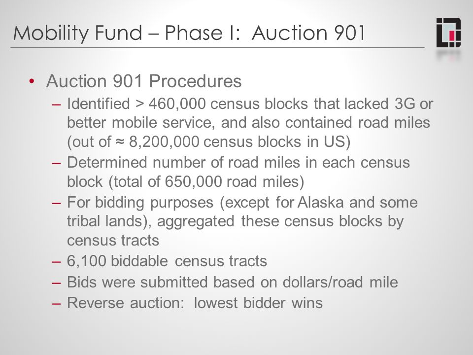 Mobility Fund – Phase I: Auction 901 Auction 901 Procedures (cont.) –$300 million cap for overall Phase I support Bids ordered from lowest to highest per road mile Work up the list until the $300M is gone Tribal bidders received 25% advantage when bidding on their own tribal areas (but no reduction in support) –Process means there are two ways to lose your bid: Not the lowest bid in the census tract, or Lowest bid, but bid too high in comparison to other bids nationally (i.e., the $300M was already allocated to lower bids)