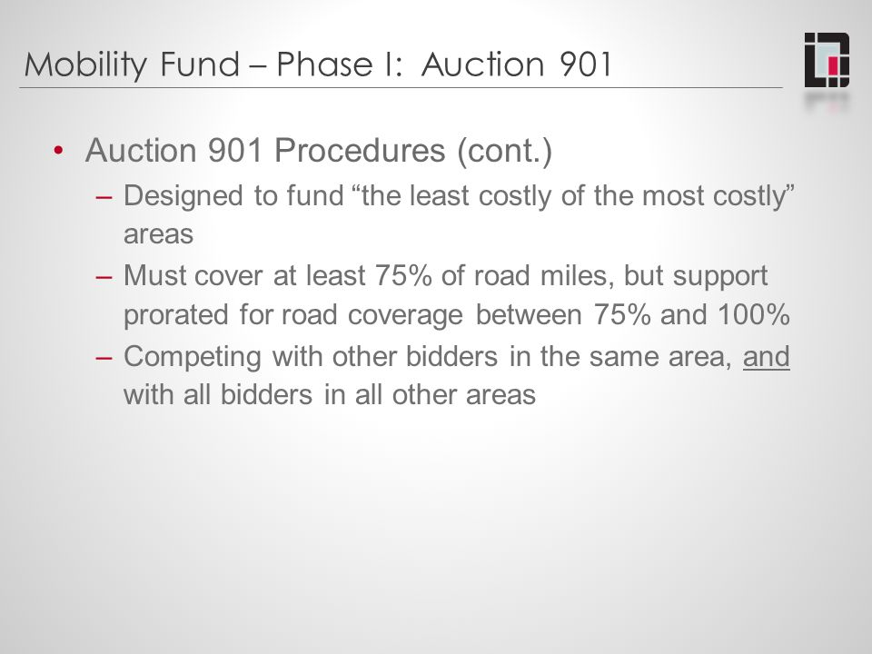 Mobility Fund – Phase I: Auction 901 Auction 901 Results (announced 10/3/2012) –52 qualified bidders; 33 submitted at least one winning bid –894 bids submitted; 795 winning bids (about 13% of biddable cnsus tracts) –31 states and 1 territory had winning bids –Winning bids covered c.
