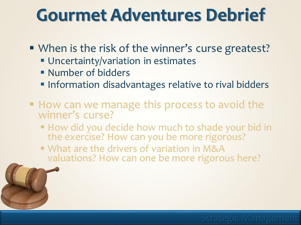 13 Strategic Management  When is the risk of the winner's curse greatest.