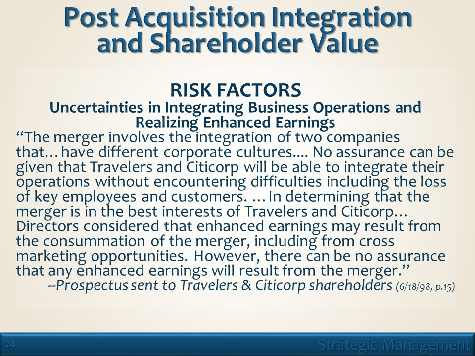 24 Strategic Management RISK FACTORS Uncertainties in Integrating Business Operations and Realizing Enhanced Earnings The merger involves the integration of two companies that…have different corporate cultures....